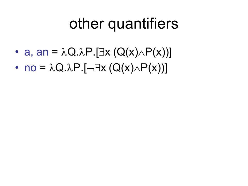 other quantifiers a, an = Q. P.[ x (Q(x) P(x))] no = Q. P.[ x (Q(x) P(x))]