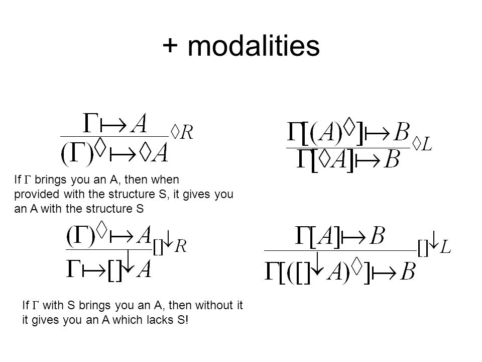+ modalities If brings you an A, then when provided with the structure S, it gives you an A with the structure S If with S brings you an A, then witho