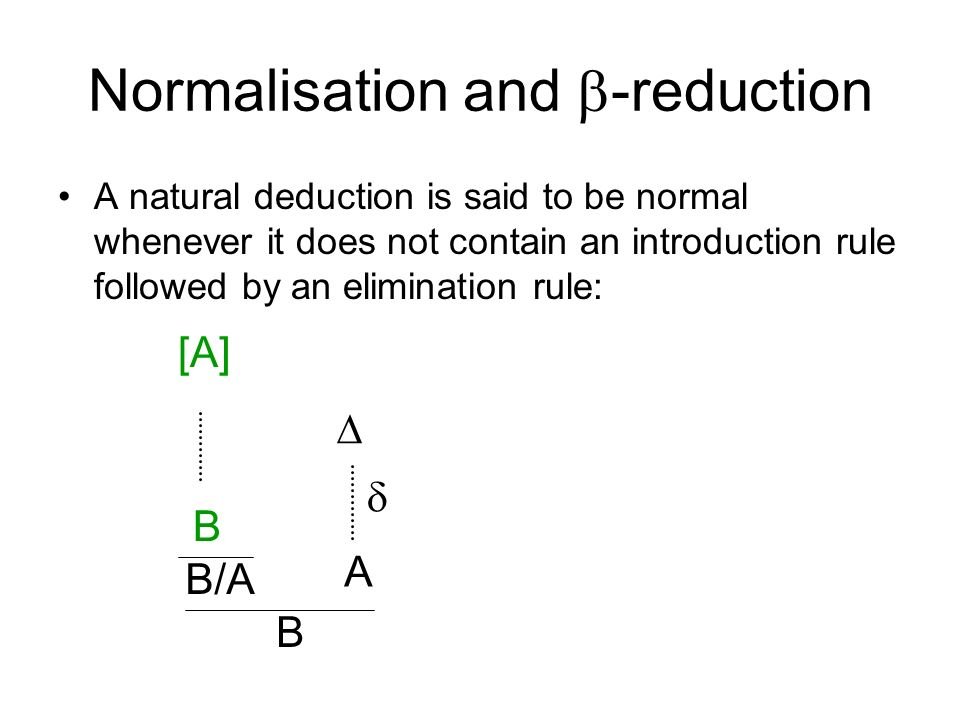Normalisation and -reduction A natural deduction is said to be normal whenever it does not contain an introduction rule followed by an elimination rule: [A] B/A B B A