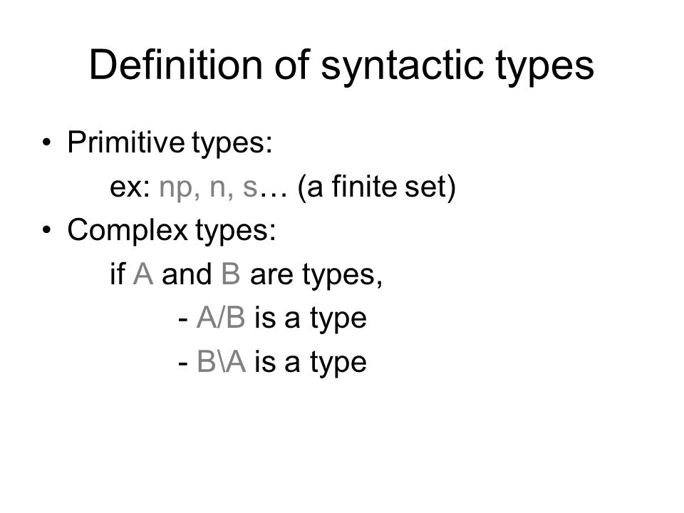 Definition of syntactic types Primitive types: ex: np, n, s… (a finite set) Complex types: if A and B are types, - A/B is a type - B\A is a type