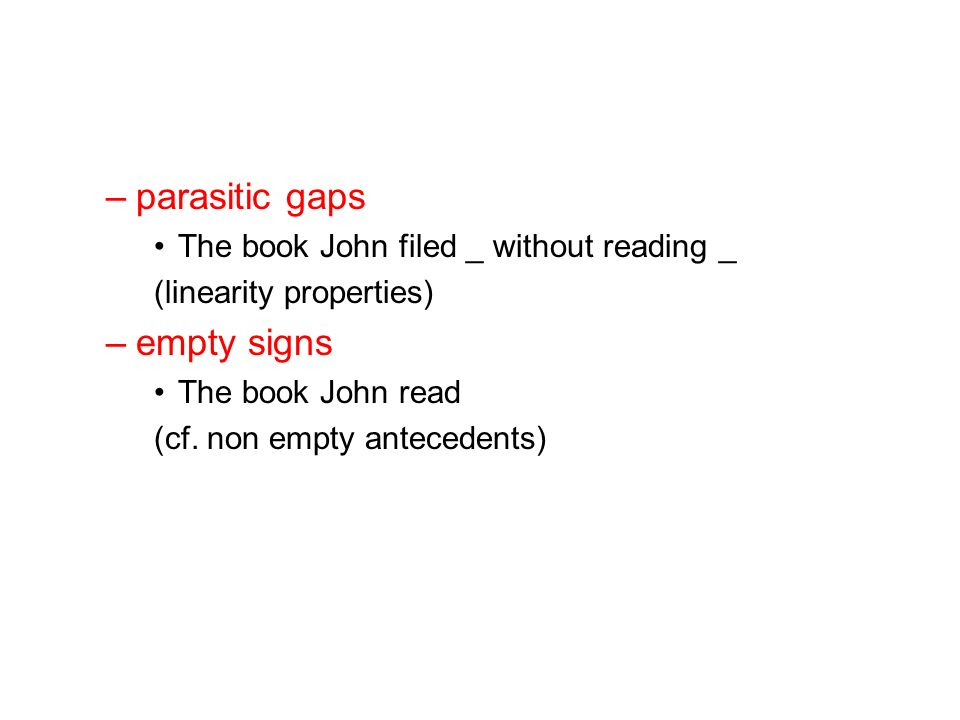 –parasitic gaps The book John filed _ without reading _ (linearity properties) –empty signs The book John read (cf.