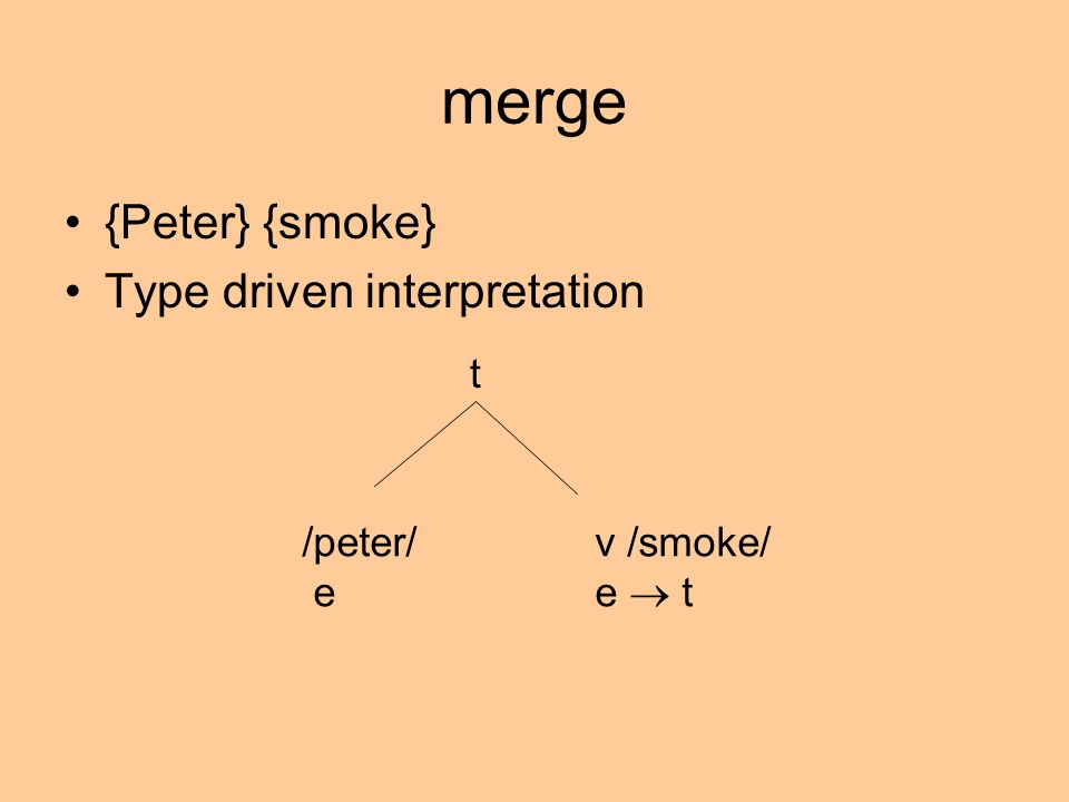 merge {Peter} {smoke} Type driven interpretation /peter/ e v /smoke/ e t t