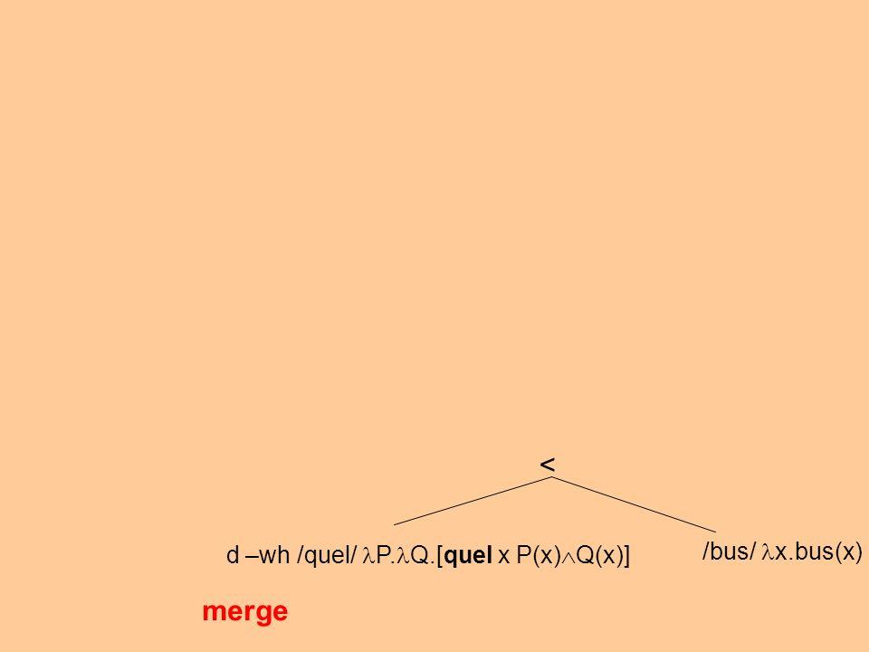 d –wh /quel/ P. Q.[quel x P(x) Q(x)] /bus/ x.bus(x) merge <