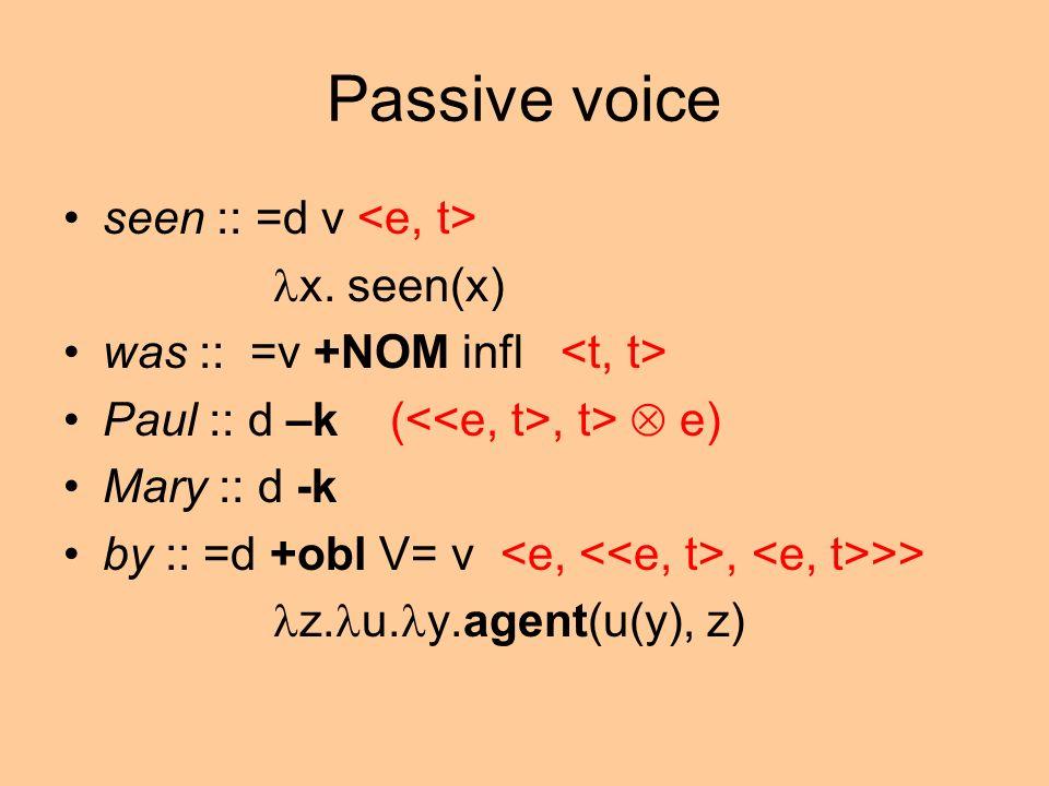 Passive voice seen :: =d v x. seen(x) was :: =v +NOM infl Paul :: d –k (, t> e) Mary :: d -k by :: =d +obl V= v, >> z. u. y.agent(u(y), z)