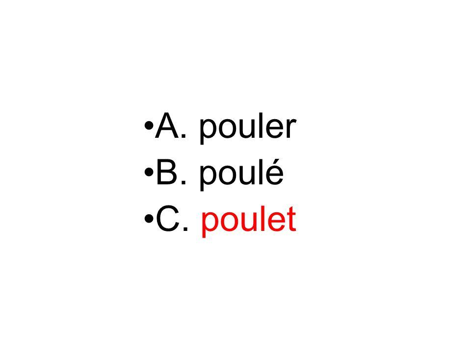 A. pouler B. poulé C. poulet