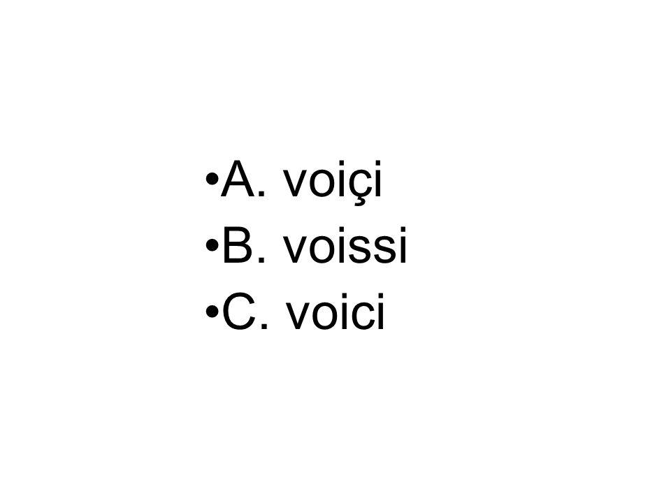 A. voiçi B. voissi C. voici
