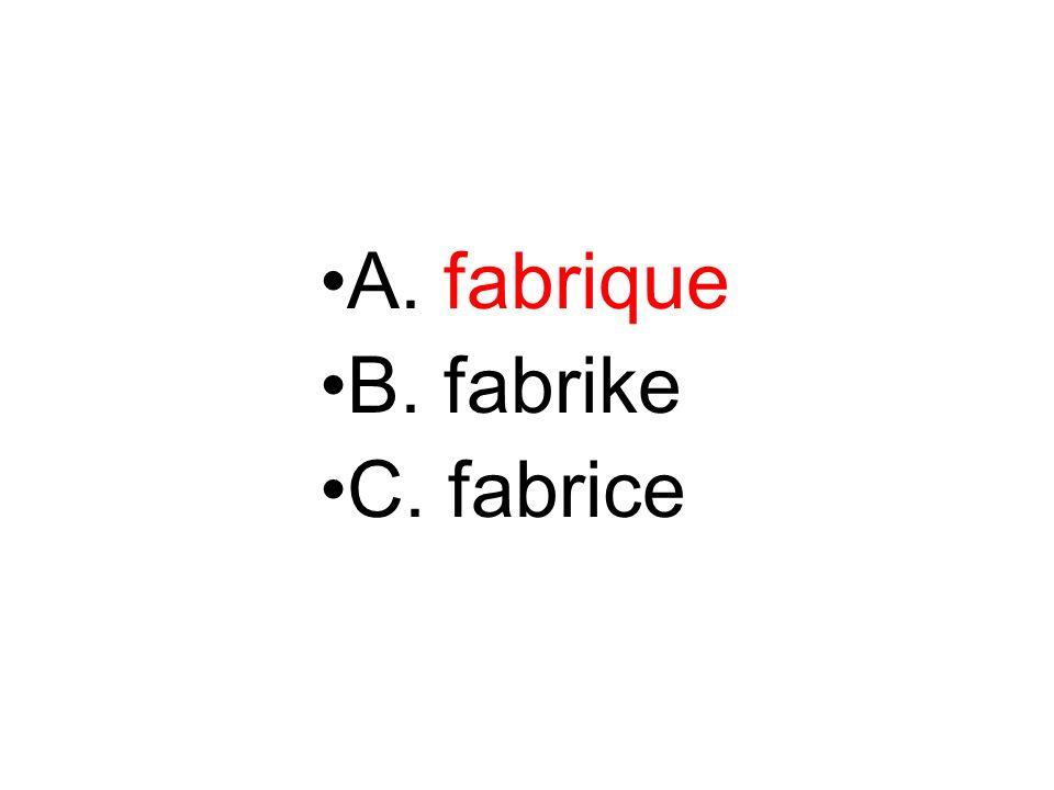 A. fabrique B. fabrike C. fabrice