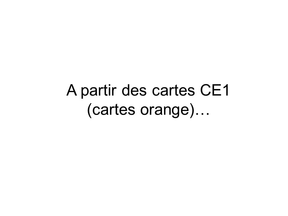 A partir des cartes CE1 (cartes orange)…