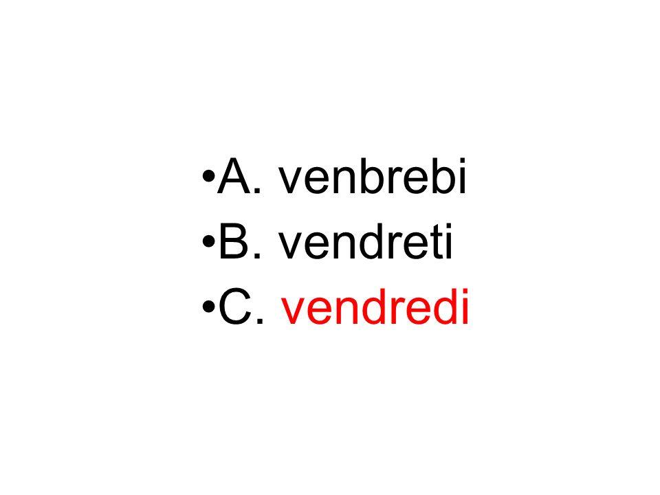 A. venbrebi B. vendreti C. vendredi