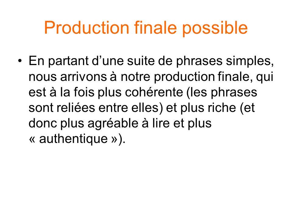 Production finale possible En partant dune suite de phrases simples, nous arrivons à notre production finale, qui est à la fois plus cohérente (les phrases sont reliées entre elles) et plus riche (et donc plus agréable à lire et plus « authentique »).