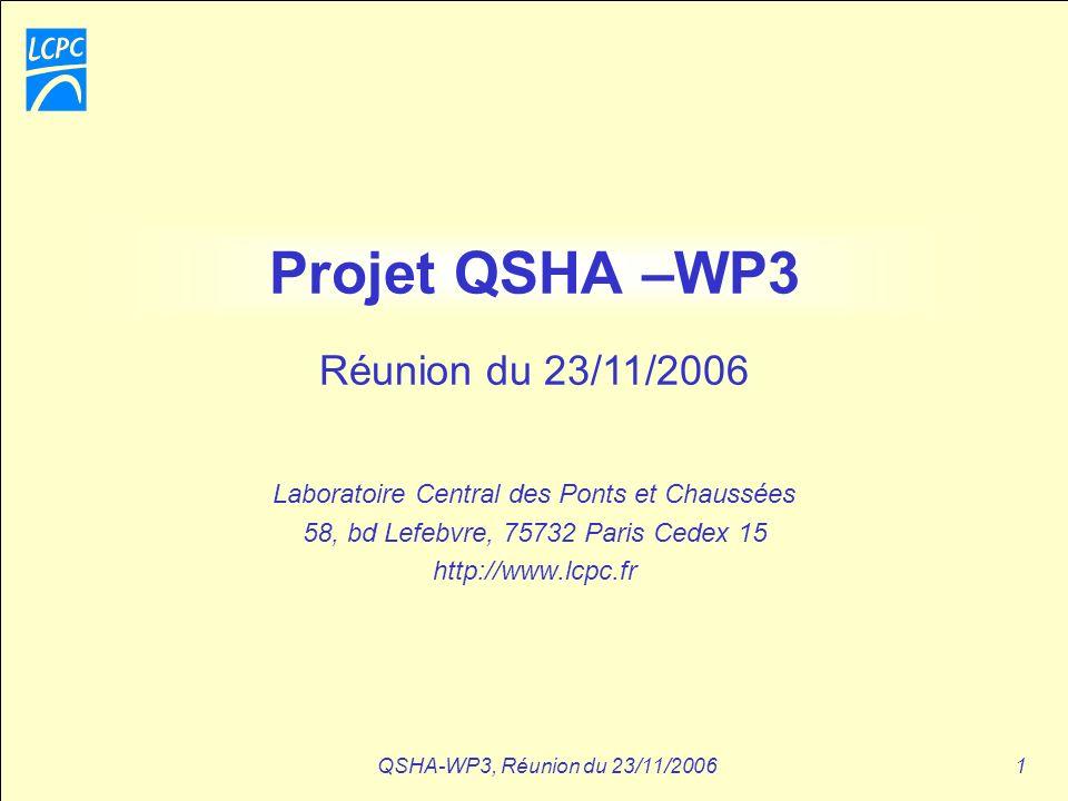 QSHA-WP3, Réunion du 23/11/20061 Projet QSHA –WP3 Laboratoire Central des Ponts et Chaussées 58, bd Lefebvre, 75732 Paris Cedex 15 http://www.lcpc.fr