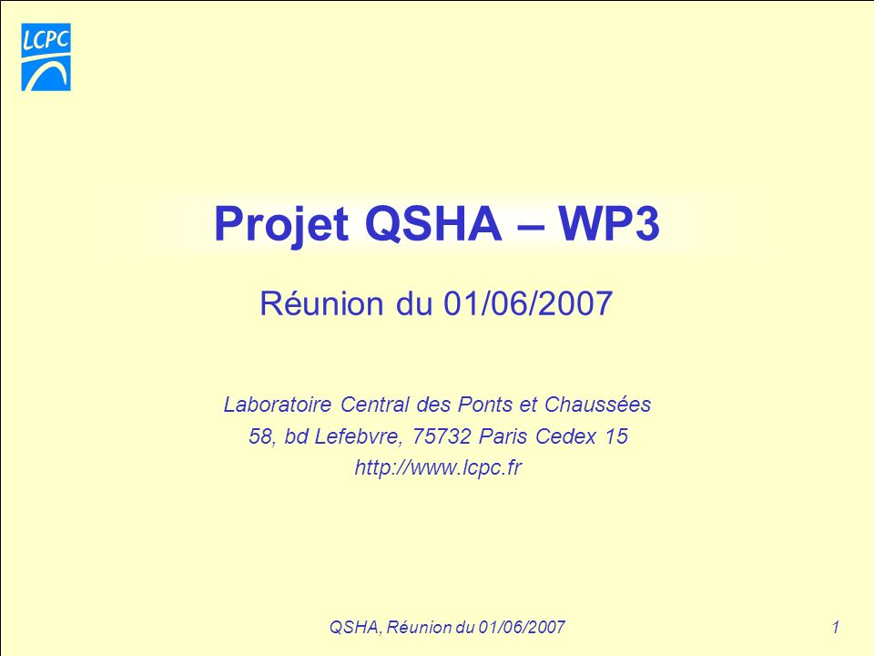 QSHA, Réunion du 01/06/20071 Projet QSHA – WP3 Laboratoire Central des Ponts et Chaussées 58, bd Lefebvre, 75732 Paris Cedex 15 http://www.lcpc.fr Réu
