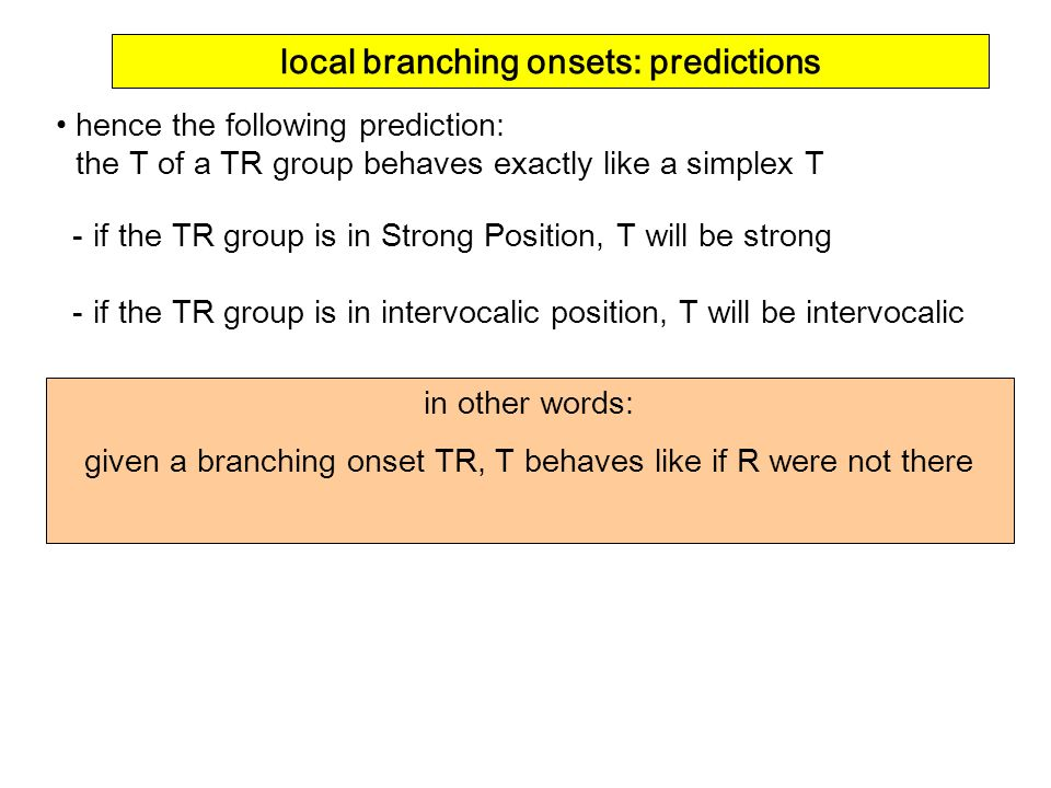 in other words: given a branching onset TR, T behaves like if R were not there hence the following prediction: the T of a TR group behaves exactly lik