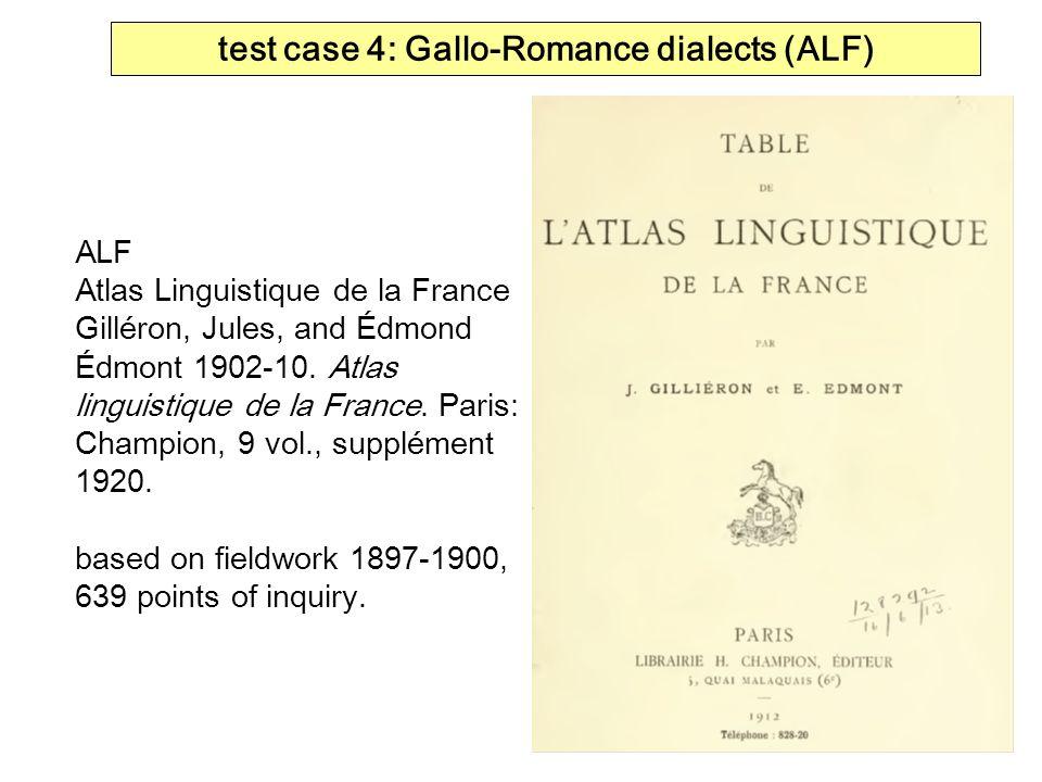 test case 4: Gallo-Romance dialects (ALF) ALF Atlas Linguistique de la France Gilléron, Jules, and Édmond Édmont 1902-10. Atlas linguistique de la Fra