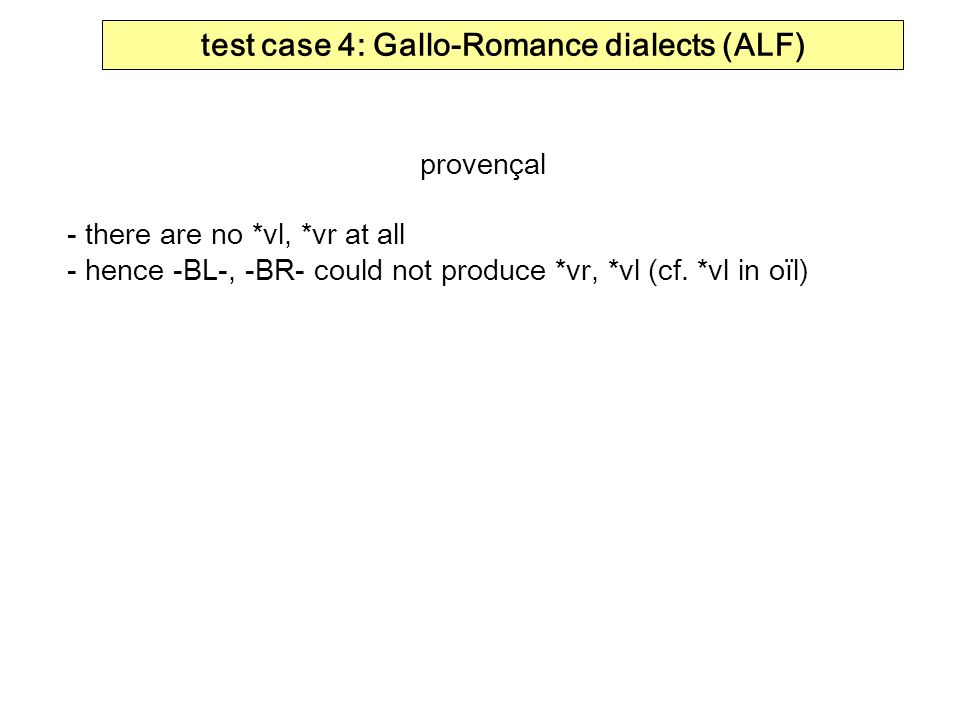 test case 4: Gallo-Romance dialects (ALF) provençal - there are no *vl, *vr at all - hence -BL-, -BR- could not produce *vr, *vl (cf. *vl in oïl)