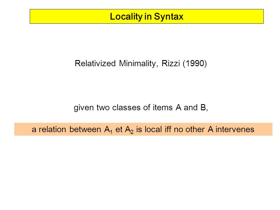 Locality in Syntax Relativized Minimality, Rizzi (1990) given two classes of items A and B, a relation between A 1 et A 2 is local iff no other A inte