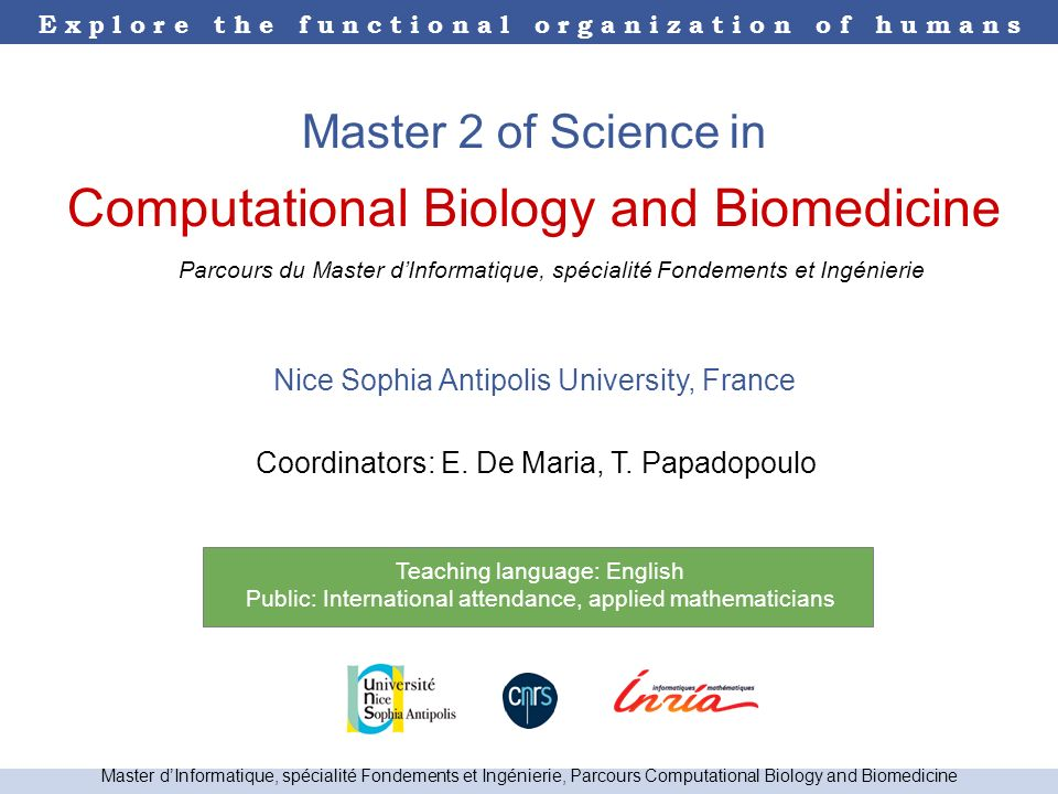 E x p l o r e t h e f u n c t i o n a l o r g a n i z a t i o n o f h u m a n s Master dInformatique, spécialité Fondements et Ingénierie, Parcours Computational Biology and Biomedicine Master 2 of Science in Computational Biology and Biomedicine Nice Sophia Antipolis University, France Coordinators: E.