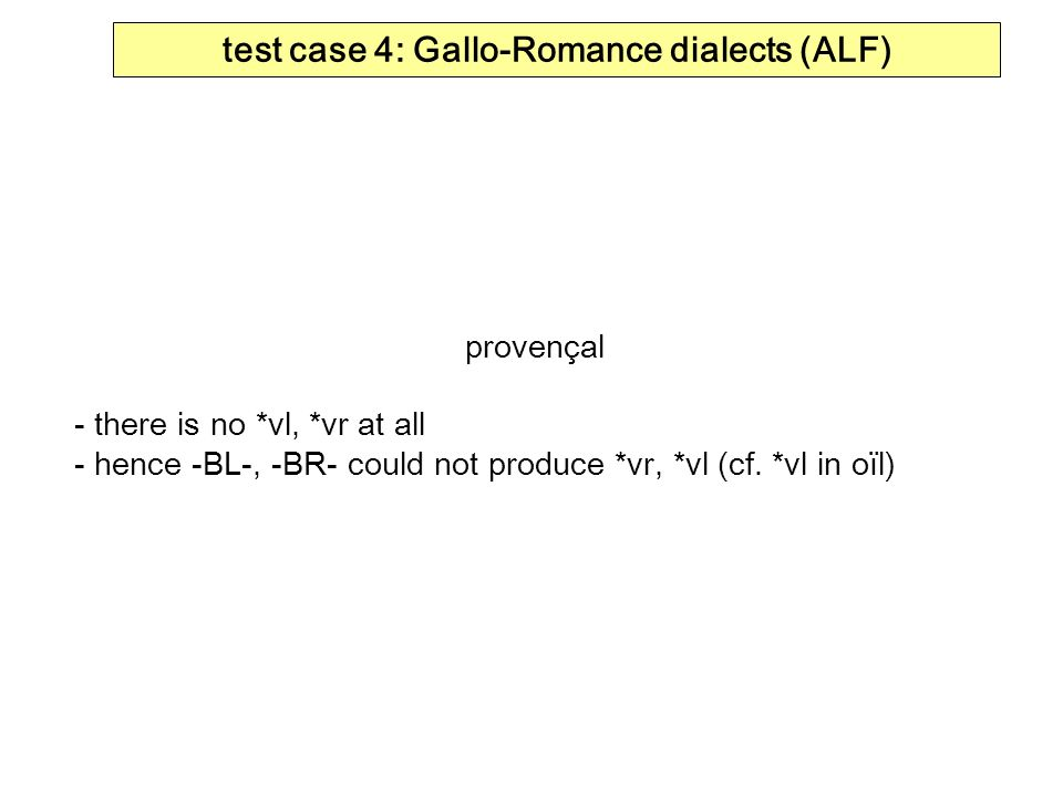 test case 4: Gallo-Romance dialects (ALF) provençal - there is no *vl, *vr at all - hence -BL-, -BR- could not produce *vr, *vl (cf.