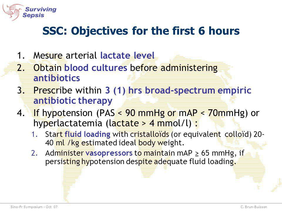 Sino-Fr Symposium - Oct 07C. Brun-Buisson SSC: Objectives for the first 6 hours 1.Mesure arterial lactate level 2.Obtain blood cultures before adminis