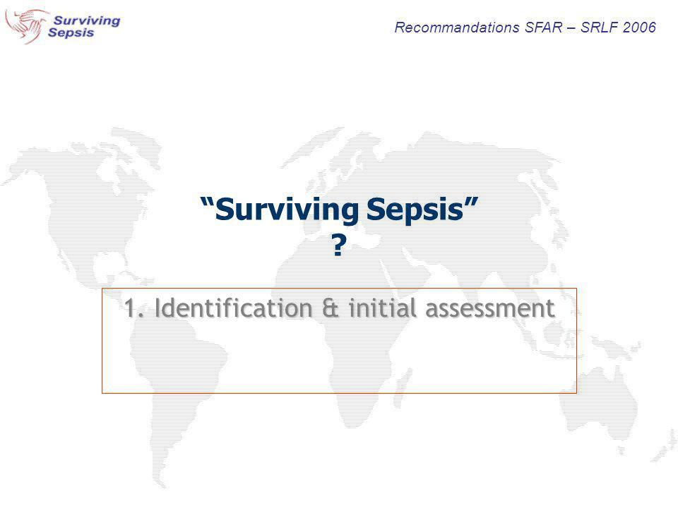Surviving Sepsis ? 1. Identification & initial assessment Recommandations SFAR – SRLF 2006