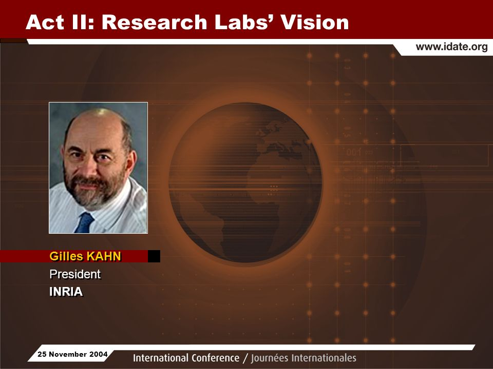 25 November 2004 Act II: Research Labs Vision Gilles KAHN President INRIA Gilles KAHN President INRIA
