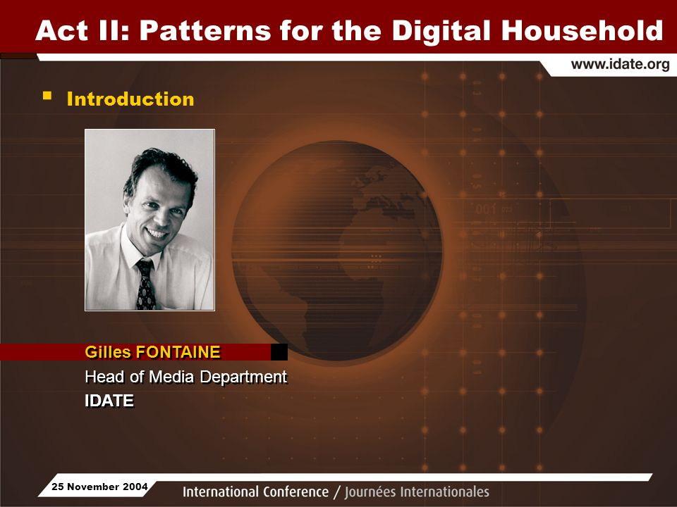 25 November 2004 Act II: Patterns for the Digital Household Gilles FONTAINE Head of Media Department IDATE Gilles FONTAINE Head of Media Department IDATE Introduction