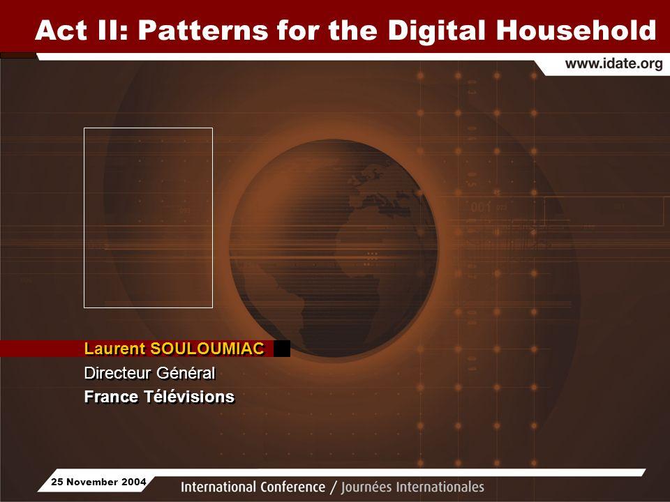 25 November 2004 Act II: Patterns for the Digital Household Laurent SOULOUMIAC Directeur Général France Télévisions Laurent SOULOUMIAC Directeur Génér