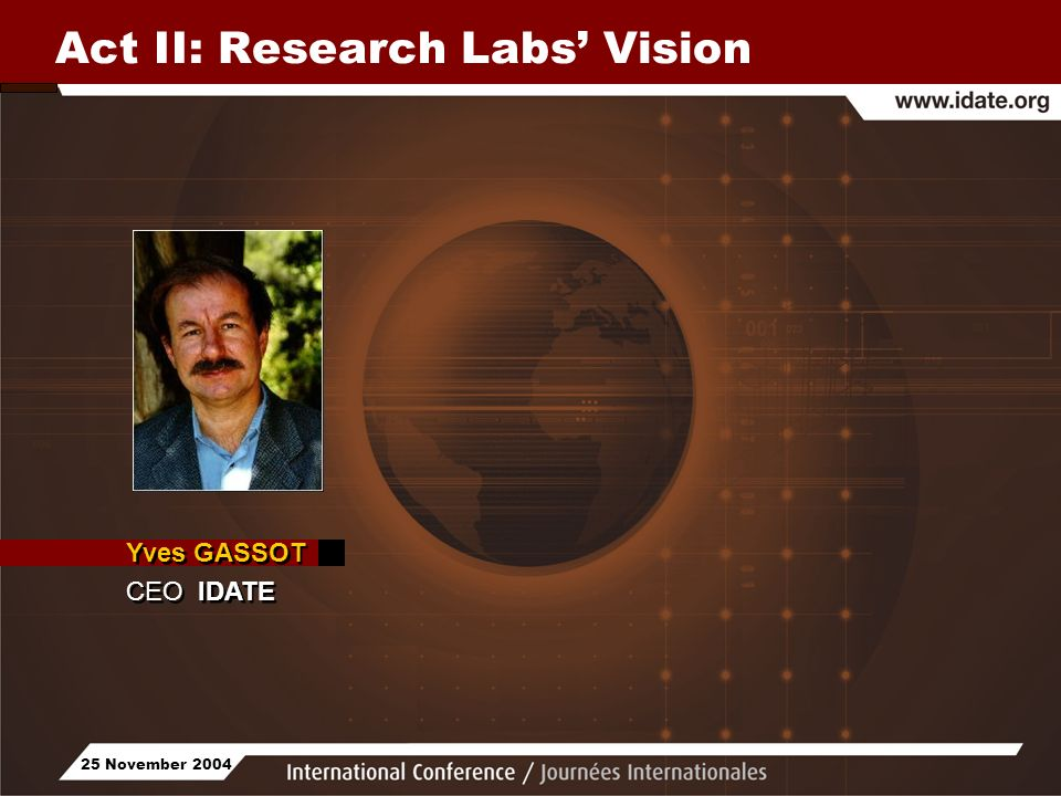 25 November 2004 Act II: Research Labs Vision Yves GASSOT CEO IDATE Yves GASSOT CEO IDATE