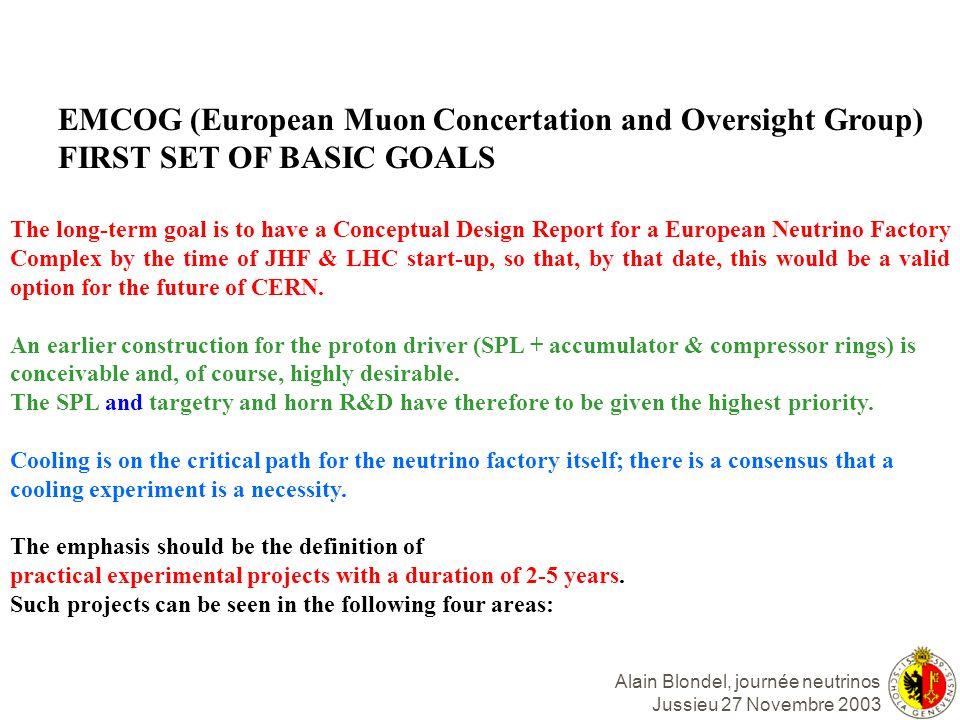 Alain Blondel, journée neutrinos Jussieu 27 Novembre 2003 EMCOG (European Muon Concertation and Oversight Group) FIRST SET OF BASIC GOALS The long-ter