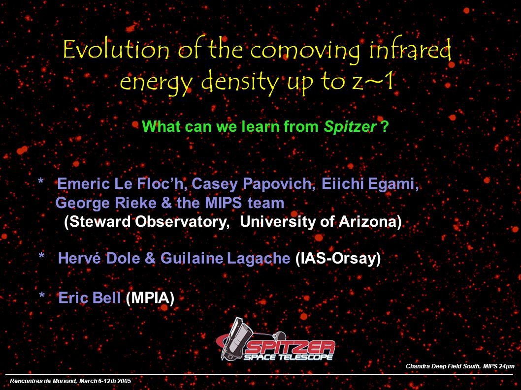 Evolution of the comoving infrared energy density up to z~1 * Emeric Le Floch, Casey Papovich, Eiichi Egami, George Rieke & the MIPS team (Steward Observatory, University of Arizona) What can we learn from Spitzer .