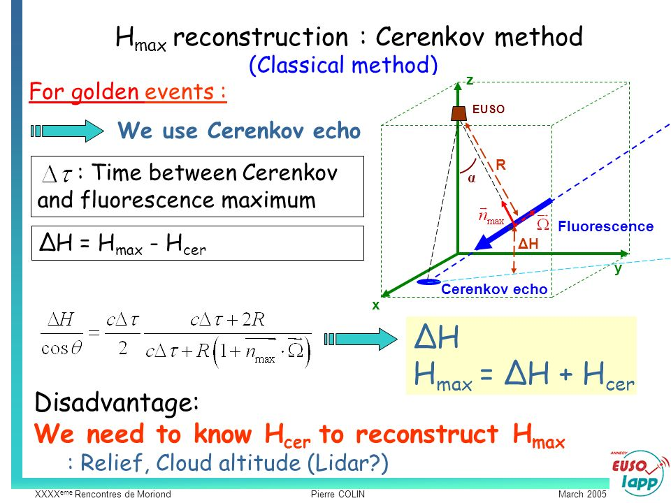 XXXX eme Rencontres de Moriond Pierre COLIN March 2005 H max reconstruction : Cerenkov method For golden events : We use Cerenkov echo : Time between Cerenkov and fluorescence maximum (Classical method) Disadvantage: We need to know H cer to reconstruct H max : Relief, Cloud altitude (Lidar ) x y z EUSO α ΔH Cerenkov echo Fluorescence R ΔH = H max - H cer ΔH H max = ΔH + H cer
