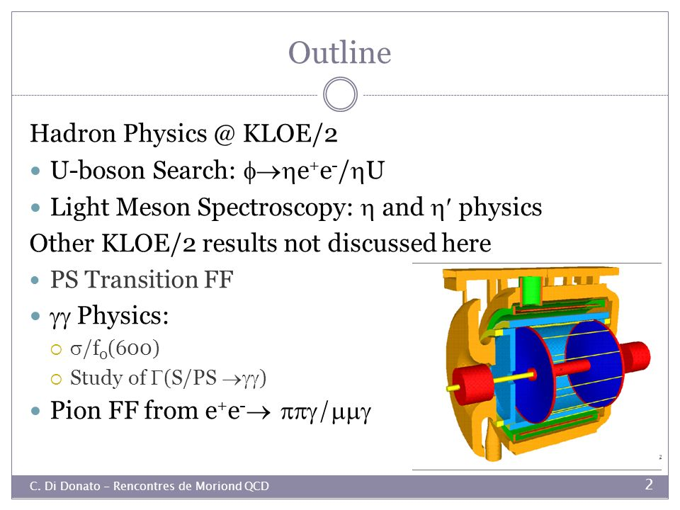 Outline C. Di Donato - Rencontres de Moriond QCD 2 Hadron Physics @ KLOE/2 U-boson Search: e + e - / U Light Meson Spectroscopy: and physics Other KLO