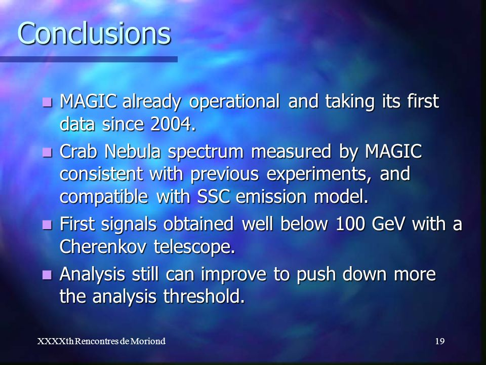 XXXXth Rencontres de Moriond19 Conclusions MAGIC already operational and taking its first data since 2004. MAGIC already operational and taking its fi