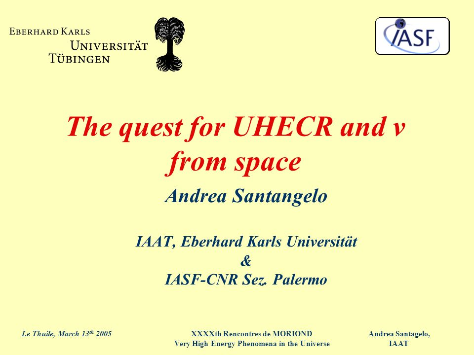 Andrea Santagelo, IAAT Le Thuile, March 13 th 2005XXXXth Rencontres de MORIOND Very High Energy Phenomena in the Universe The quest for UHECR and ν fr