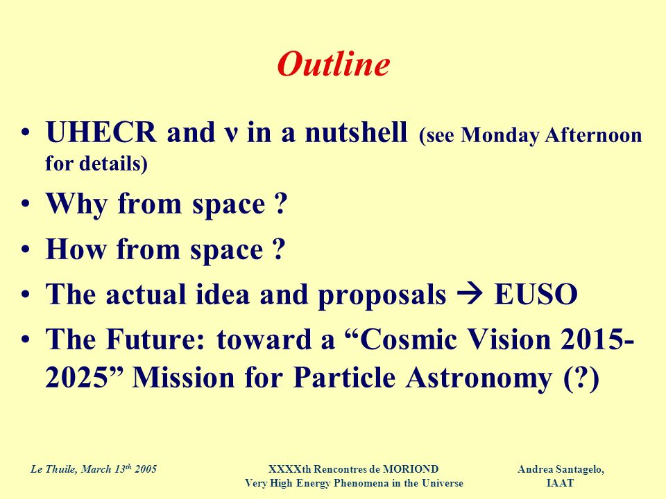Andrea Santagelo, IAAT Le Thuile, March 13 th 2005XXXXth Rencontres de MORIOND Very High Energy Phenomena in the Universe Outline UHECR and ν in a nutshell (see Monday Afternoon for details) Why from space .