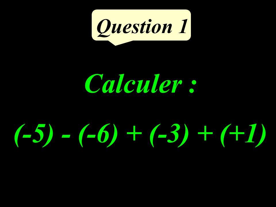Calculer : (-5) - (-6) + (-3) + (+1) Question 1