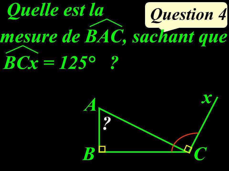 Question 4 BCx = 125° ? Quelle est la mesure de BAC, sachant que ? x CB A