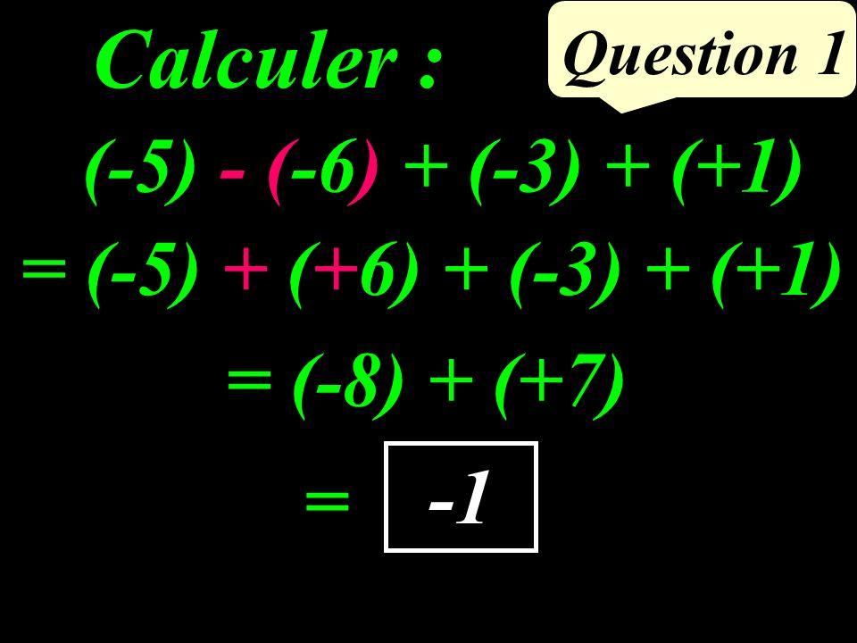 Calculer : Question 1 -1 (-5) - (-6) + (-3) + (+1) = (-8) + (+7) = = (-5) + (+6) + (-3) + (+1)
