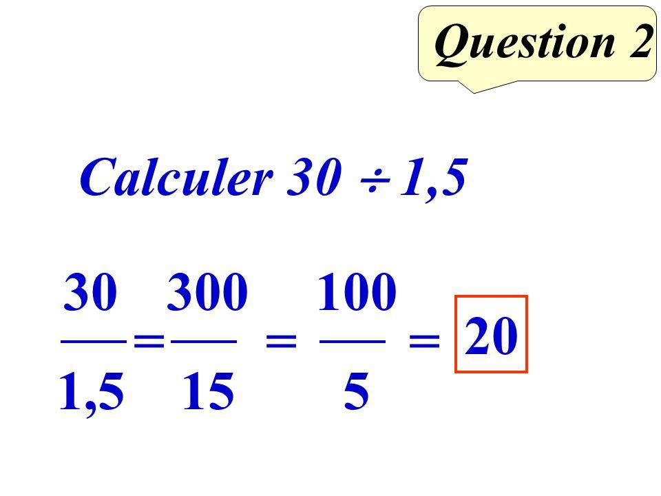 Question 2 Calculer 30 1,5 30 1,5 = 300 15 = 100 5 = 20