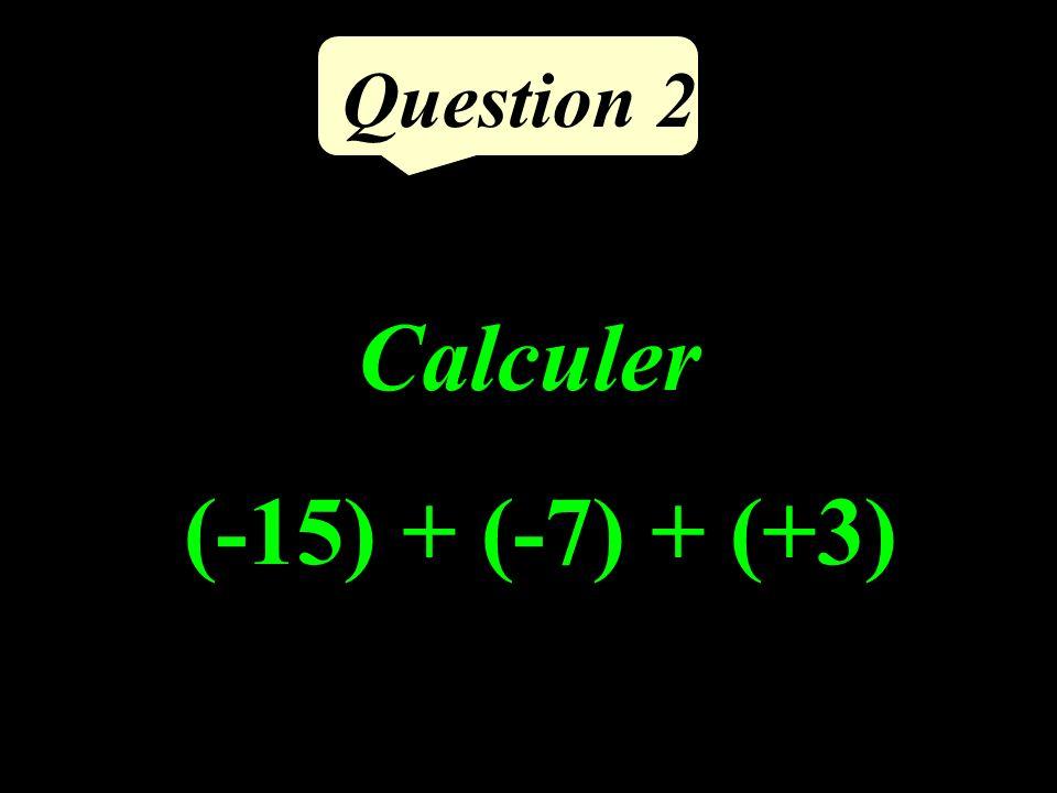 Question 2 Calculer (-15) + (-7) + (+3)