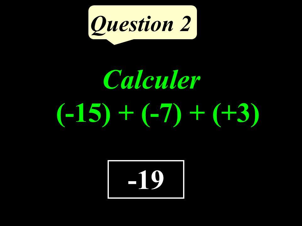 Question 2 -19 Calculer (-15) + (-7) + (+3)
