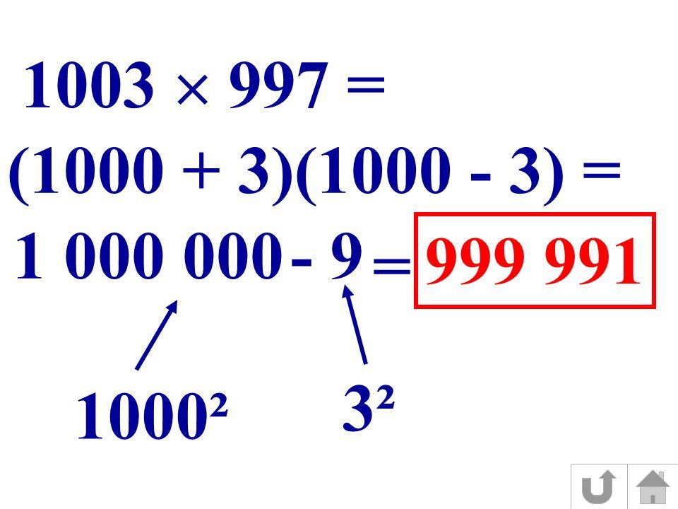 (1000 + 3)(1000 - 3) = 1000² 3² 1 000 0009- 1003 997 = = 999 991