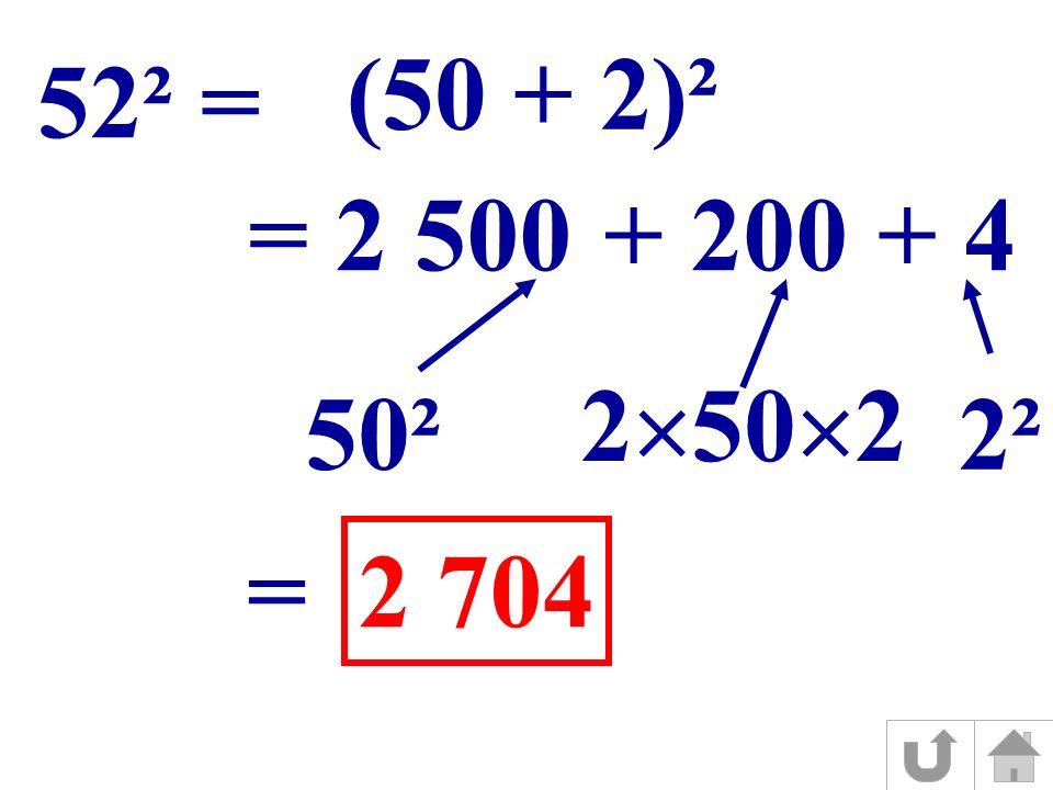 (50 + 2)² 52² = = 2 500+ 200+ 4 50² 2 50 2 2² = 2 704