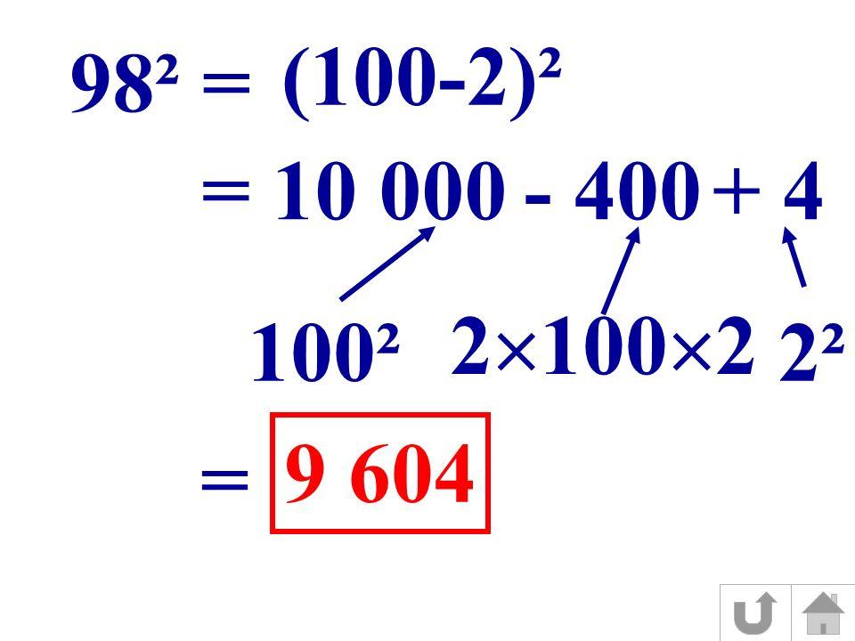 (100-2)² 98² = = 10 000- 400+ 4 100² 2 100 2 2² = 9 604