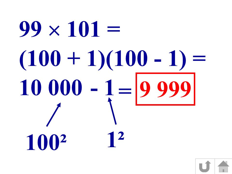 (100 + 1)(100 - 1) = 100² 1² 10 0001- 99 101 = = 9 999