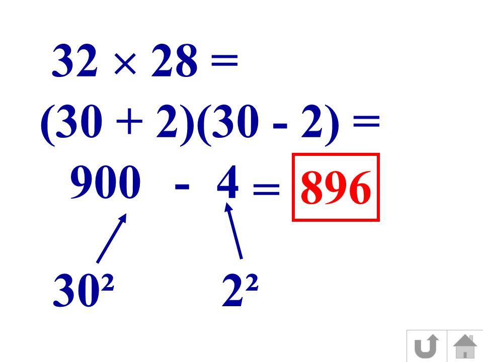 (30 + 2)(30 - 2) = 30² 2² 9004- 32 28 = = 896