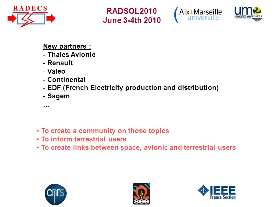 RADSOL2010 June 3-4th 2010 To create a community on those topics To inform terrestrial users To create links between space, avionic and terrestrial users New partners : - Thales Avionic - Renault - Valeo - Continental - EDF (French Electricity production and distribution) - Sagem …
