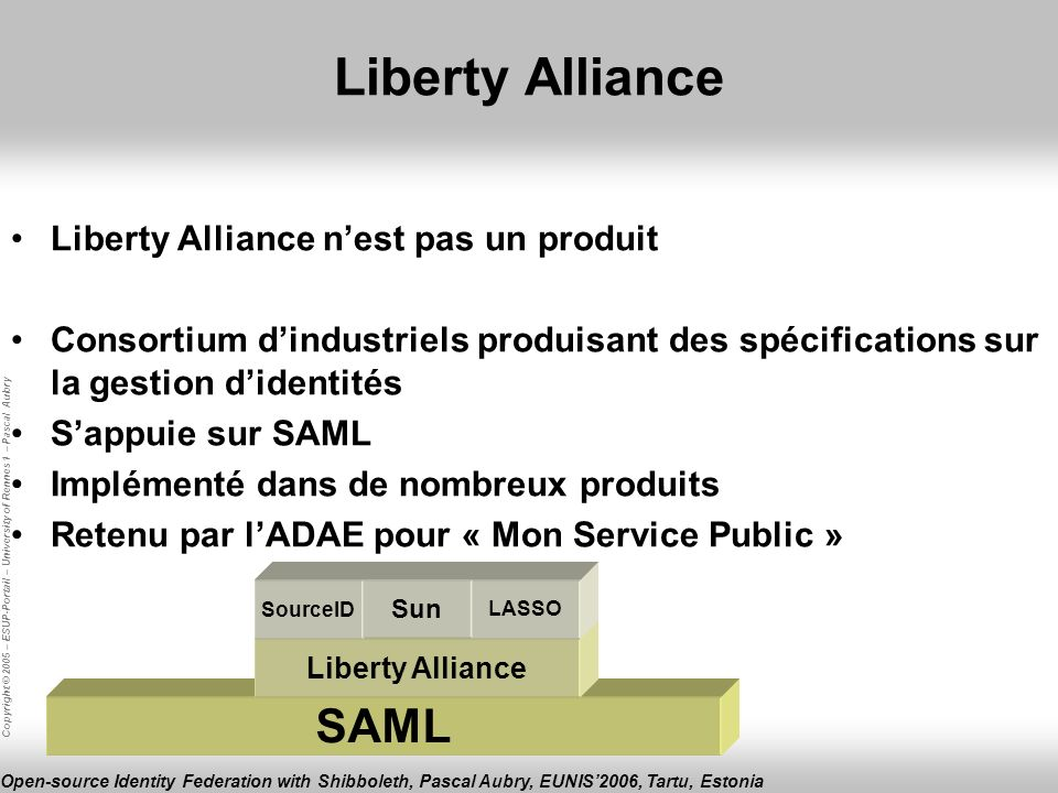 Copyright © 2005 – ESUP-Portail – University of Rennes 1 – Pascal Aubry Open-source Identity Federation with Shibboleth, Pascal Aubry, EUNIS2006, Tartu, Estonia Liberty Alliance SAML Liberty Alliance Liberty Alliance nest pas un produit Consortium dindustriels produisant des spécifications sur la gestion didentités Sappuie sur SAML Implémenté dans de nombreux produits Retenu par lADAE pour « Mon Service Public » SourceID Sun LASSO