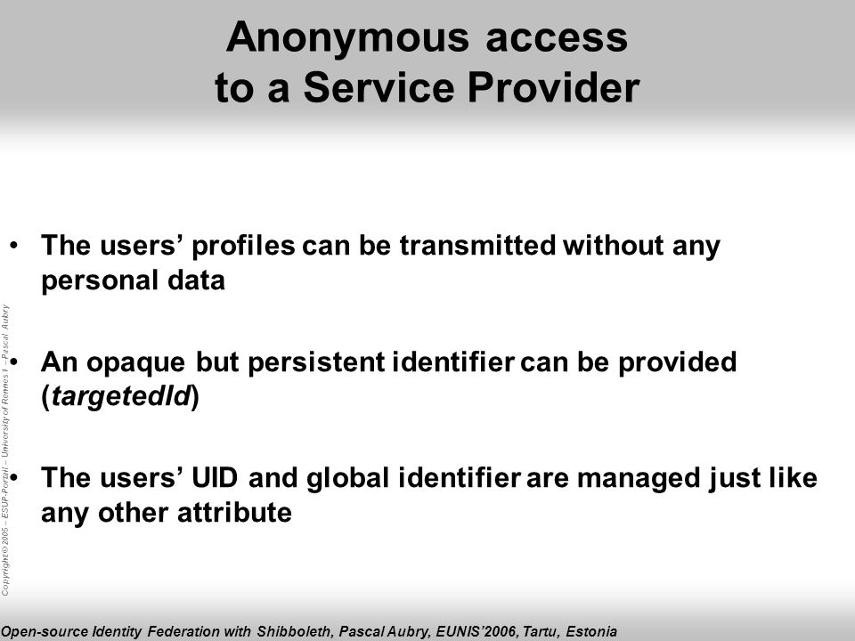 Copyright © 2005 – ESUP-Portail – University of Rennes 1 – Pascal Aubry Open-source Identity Federation with Shibboleth, Pascal Aubry, EUNIS2006, Tartu, Estonia Anonymous access to a Service Provider The users profiles can be transmitted without any personal data An opaque but persistent identifier can be provided (targetedId) The users UID and global identifier are managed just like any other attribute