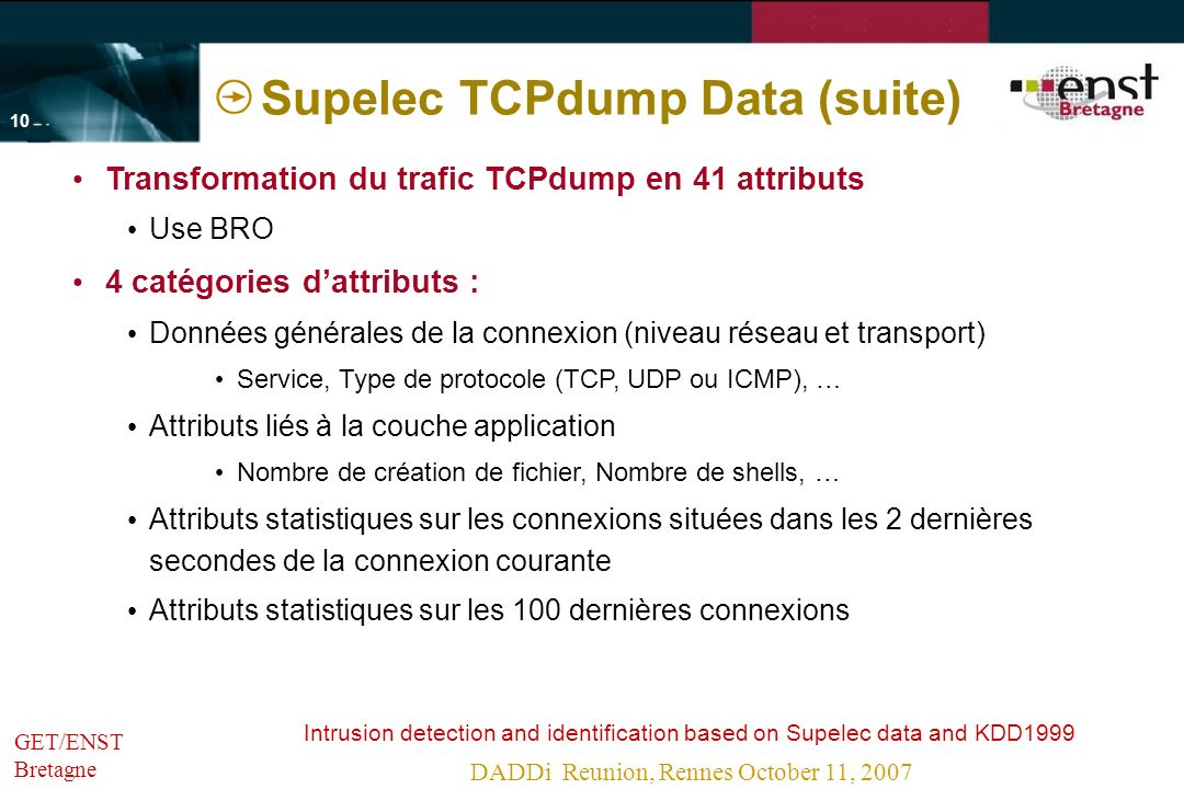 Intrusion detection and identification based on Supelec data and KDD1999 DADDi Reunion, Rennes October 11, 2007 - 9 -- 9 - GET/ENST Bretagne Supelec TCPdump data Supelec TCPdump (trafic brut) -> using BRO to construct attributes Transformation du trafic tcpdump en 41 attributsservice domain_u http private time auth normal Protocol_type tcp udp normal DOS Probenormal Classification duréeserviceProtocoleClasse 230shttptcpnormal 0sprivateudpDOS Transformation du trafic brut par BRO
